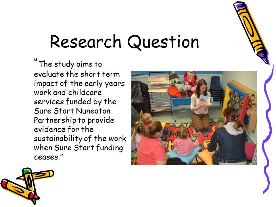 Research Question The study aims to evaluate the short term impact of the early years work and childcare services funded by the Sure Start Nuneaton Partnership to provide evidence for the sustainability of the work when Sure Start funding ceases.