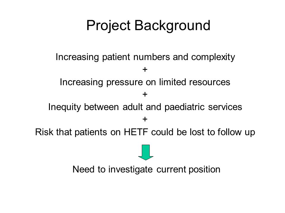 Project Background Increasing patient numbers and complexity + Increasing pressure on limited resources + Inequity between adult and paediatric services + Risk that patients on HETF could be lost to follow up Need to investigate current position