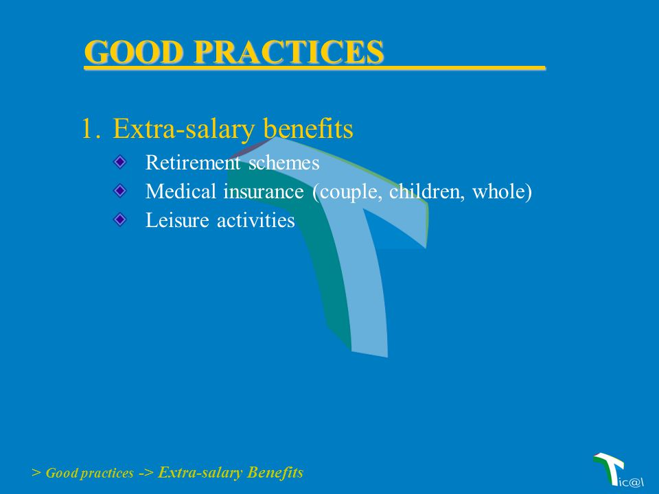 1.Extra-salary benefits Retirement schemes Medical insurance (couple, children, whole) Leisure activities > Good practices -> Extra-salary Benefits GOOD PRACTICES