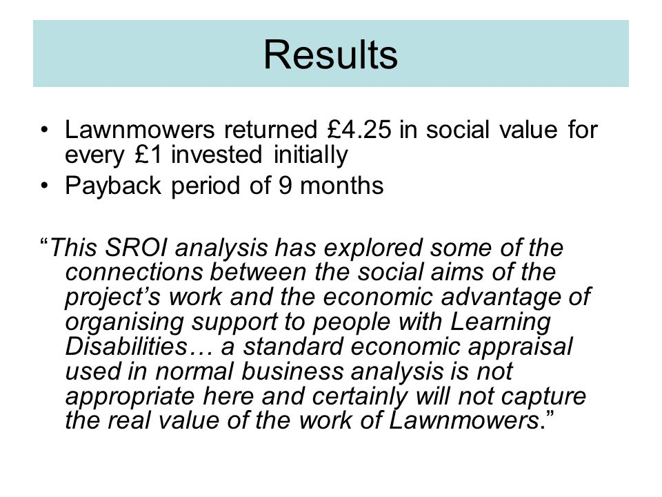 Results Lawnmowers returned £4.25 in social value for every £1 invested initially Payback period of 9 months This SROI analysis has explored some of the connections between the social aims of the project's work and the economic advantage of organising support to people with Learning Disabilities… a standard economic appraisal used in normal business analysis is not appropriate here and certainly will not capture the real value of the work of Lawnmowers.