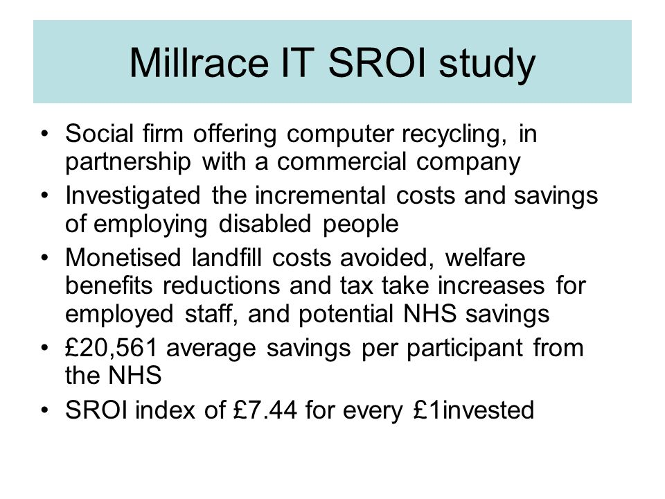 Millrace IT SROI study Social firm offering computer recycling, in partnership with a commercial company Investigated the incremental costs and savings of employing disabled people Monetised landfill costs avoided, welfare benefits reductions and tax take increases for employed staff, and potential NHS savings £20,561 average savings per participant from the NHS SROI index of £7.44 for every £1invested
