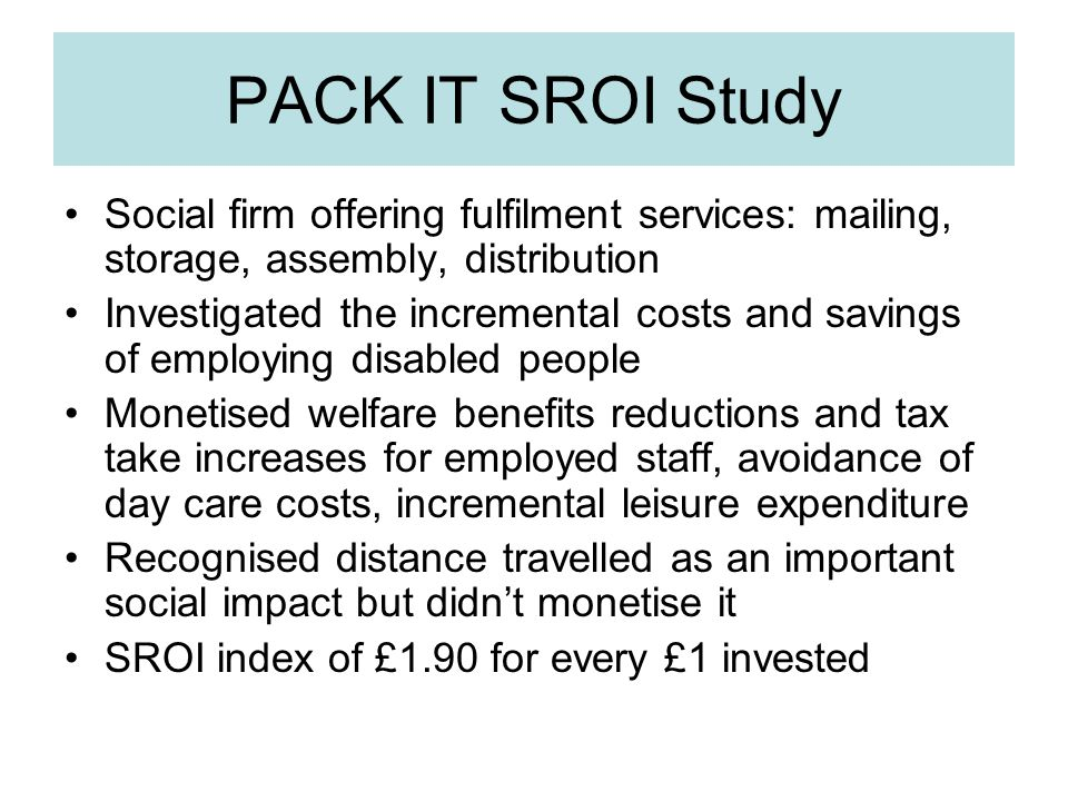 PACK IT SROI Study Social firm offering fulfilment services: mailing, storage, assembly, distribution Investigated the incremental costs and savings of employing disabled people Monetised welfare benefits reductions and tax take increases for employed staff, avoidance of day care costs, incremental leisure expenditure Recognised distance travelled as an important social impact but didn't monetise it SROI index of £1.90 for every £1 invested