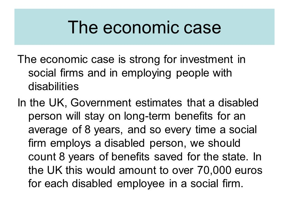 The economic case The economic case is strong for investment in social firms and in employing people with disabilities In the UK, Government estimates that a disabled person will stay on long-term benefits for an average of 8 years, and so every time a social firm employs a disabled person, we should count 8 years of benefits saved for the state.