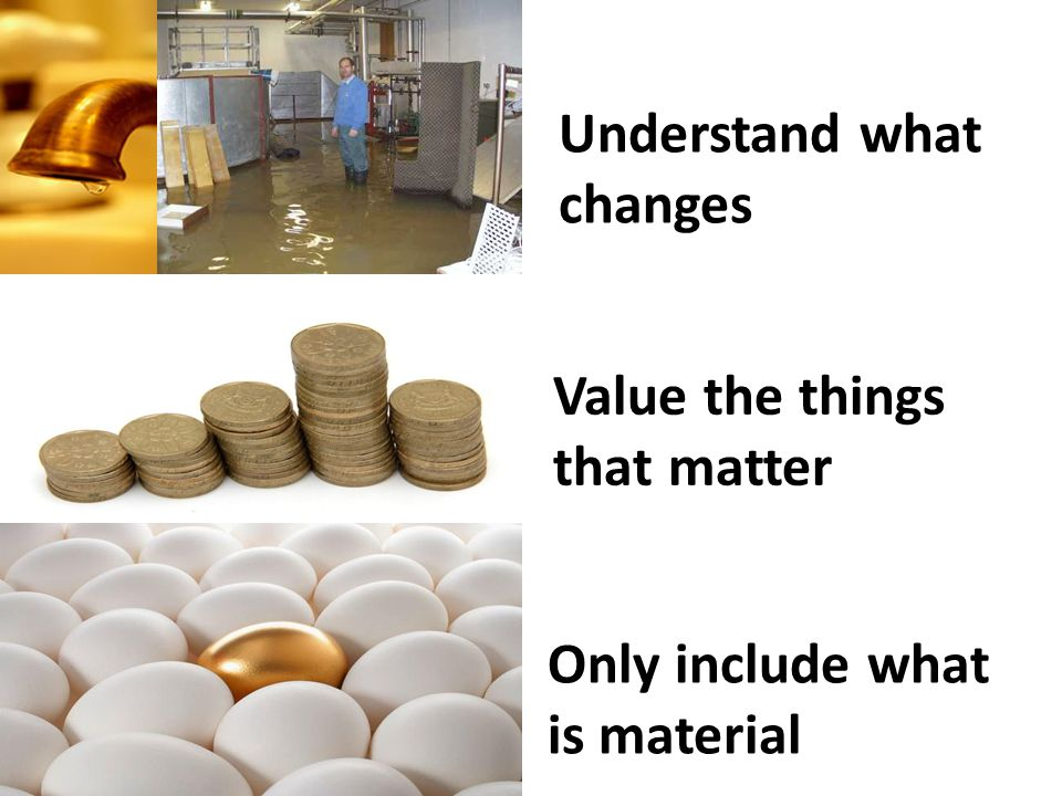 Understand what changes Value the things that matter Only include what is material