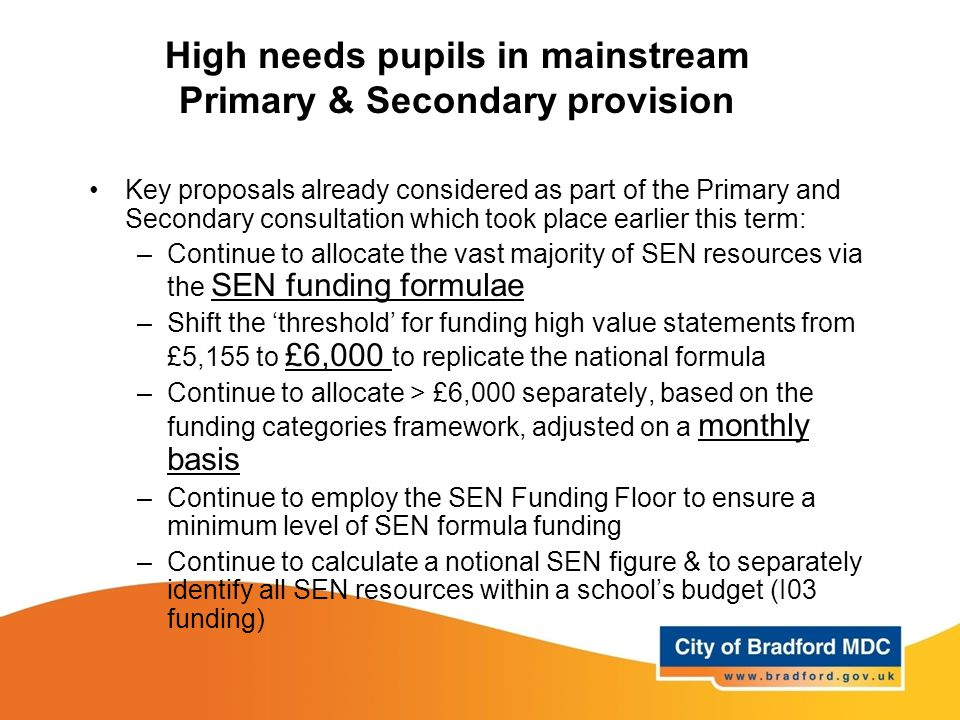 High needs pupils in mainstream Primary & Secondary provision Key proposals already considered as part of the Primary and Secondary consultation which took place earlier this term: –Continue to allocate the vast majority of SEN resources via the SEN funding formulae –Shift the 'threshold' for funding high value statements from £5,155 to £6,000 to replicate the national formula –Continue to allocate > £6,000 separately, based on the funding categories framework, adjusted on a monthly basis –Continue to employ the SEN Funding Floor to ensure a minimum level of SEN formula funding –Continue to calculate a notional SEN figure & to separately identify all SEN resources within a school's budget (I03 funding)