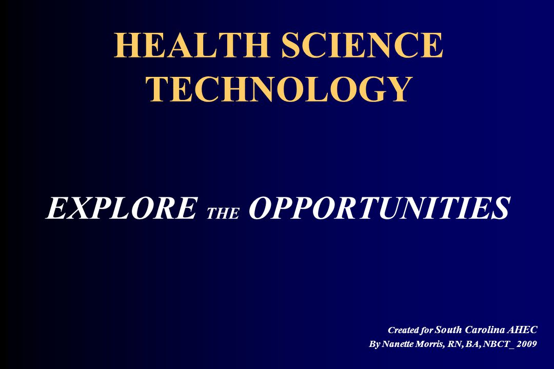 HEALTH SCIENCE TECHNOLOGY EXPLORE THE OPPORTUNITIES Created for South Carolina AHEC By Nanette Morris, RN, BA, NBCT_ 2009