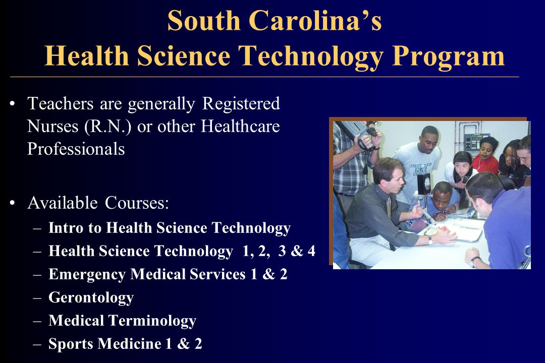South Carolina's Health Science Technology Program Teachers are generally Registered Nurses (R.N.) or other Healthcare Professionals Available Courses: –Intro to Health Science Technology –Health Science Technology 1, 2, 3 & 4 –Emergency Medical Services 1 & 2 –Gerontology –Medical Terminology –Sports Medicine 1 & 2