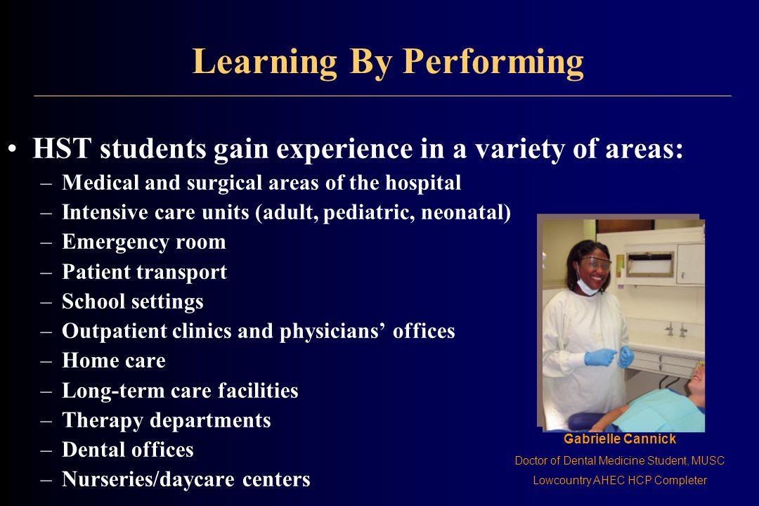 Learning By Performing HST students gain experience in a variety of areas: –Medical and surgical areas of the hospital –Intensive care units (adult, pediatric, neonatal) –Emergency room –Patient transport –School settings –Outpatient clinics and physicians' offices –Home care –Long-term care facilities –Therapy departments –Dental offices –Nurseries/daycare centers Gabrielle Cannick Doctor of Dental Medicine Student, MUSC Lowcountry AHEC HCP Completer