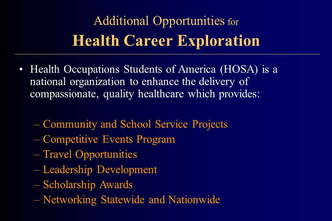 Additional Opportunities for Health Career Exploration Health Occupations Students of America (HOSA) is a national organization to enhance the delivery of compassionate, quality healthcare which provides: –Community and School Service Projects –Competitive Events Program –Travel Opportunities –Leadership Development –Scholarship Awards –Networking Statewide and Nationwide