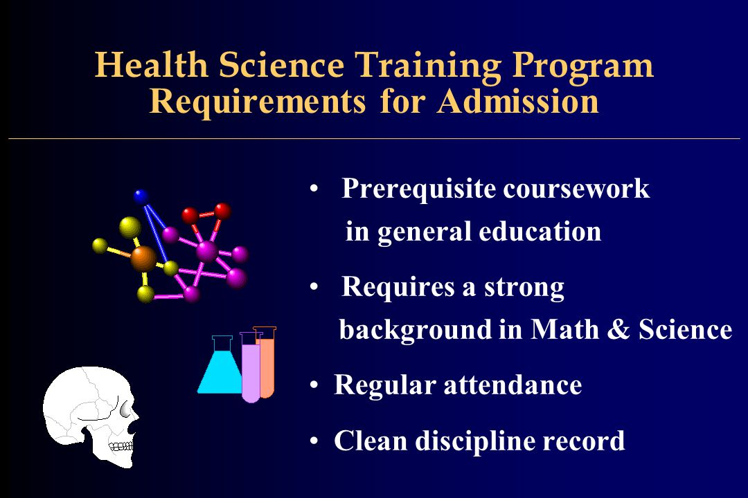 Health Science Training Program Requirements for Admission Prerequisite coursework in general education Requires a strong background in Math & Science Regular attendance Clean discipline record