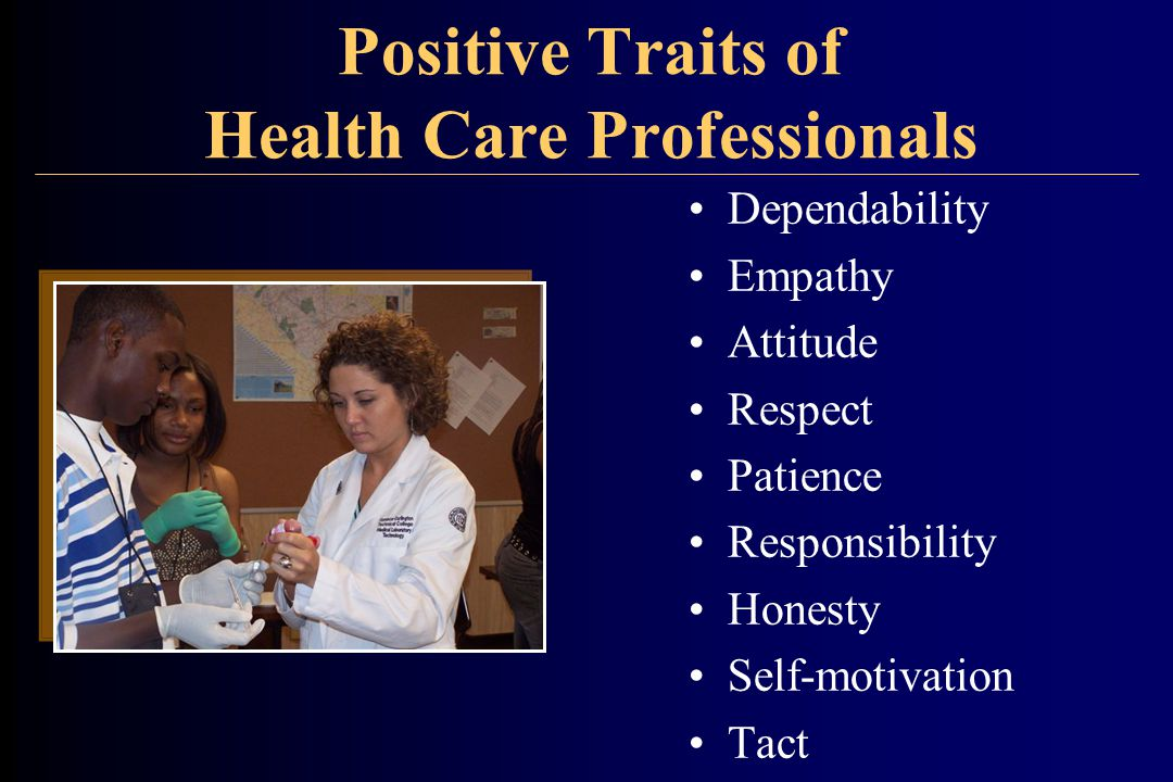 Positive Traits of Health Care Professionals Dependability Empathy Attitude Respect Patience Responsibility Honesty Self-motivation Tact
