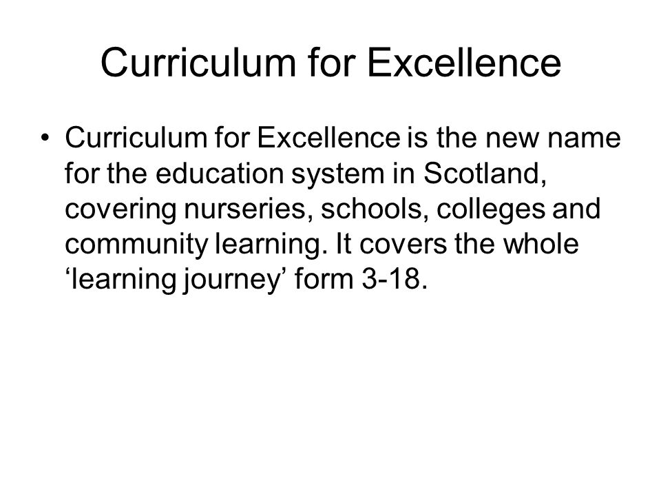 Curriculum for Excellence Curriculum for Excellence is the new name for the education system in Scotland, covering nurseries, schools, colleges and community learning.