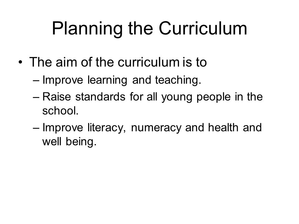 Planning the Curriculum The aim of the curriculum is to –Improve learning and teaching.