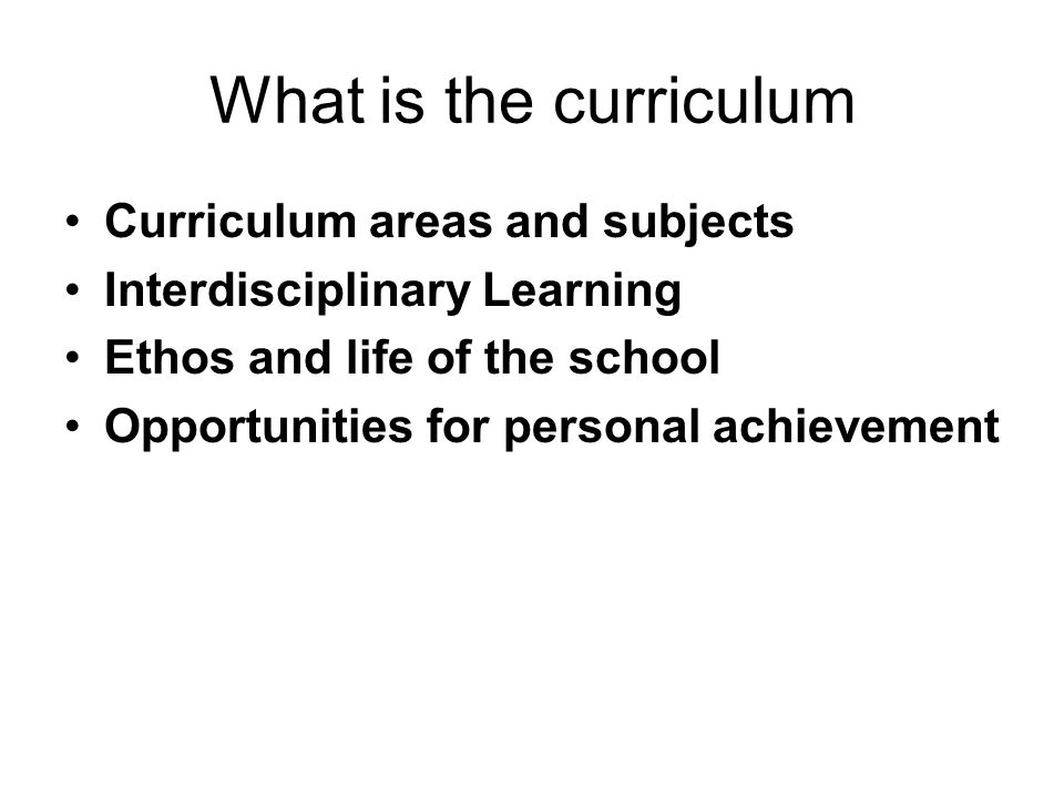 What is the curriculum Curriculum areas and subjects Interdisciplinary Learning Ethos and life of the school Opportunities for personal achievement