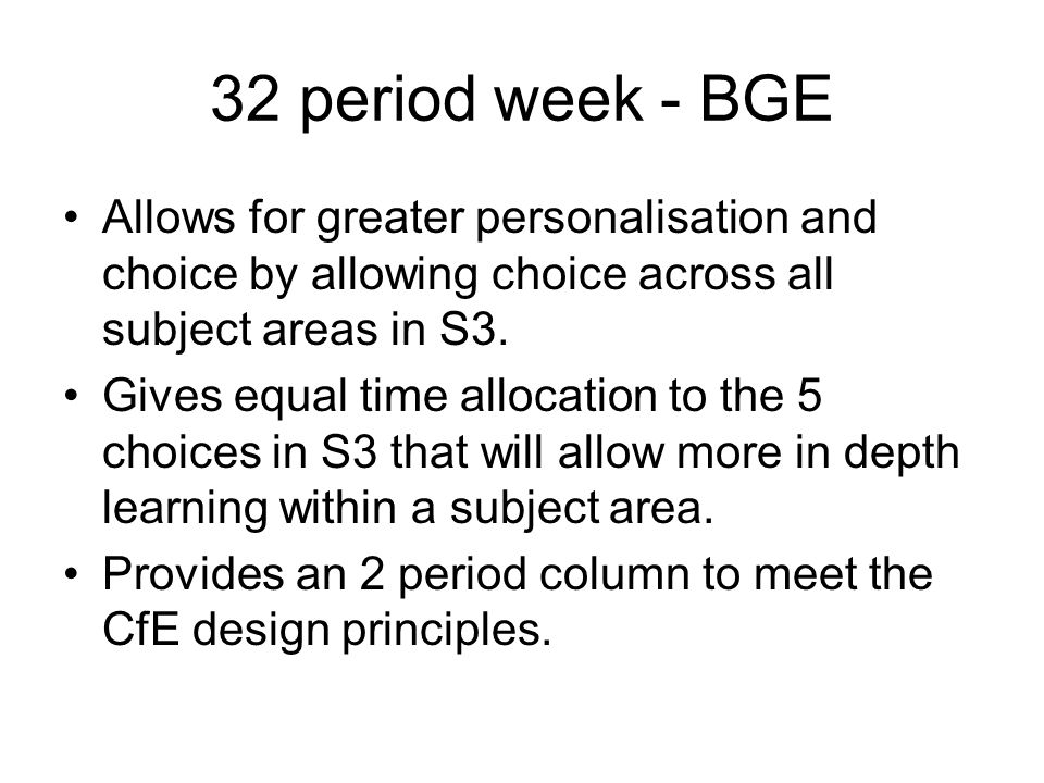 32 period week - BGE Allows for greater personalisation and choice by allowing choice across all subject areas in S3.
