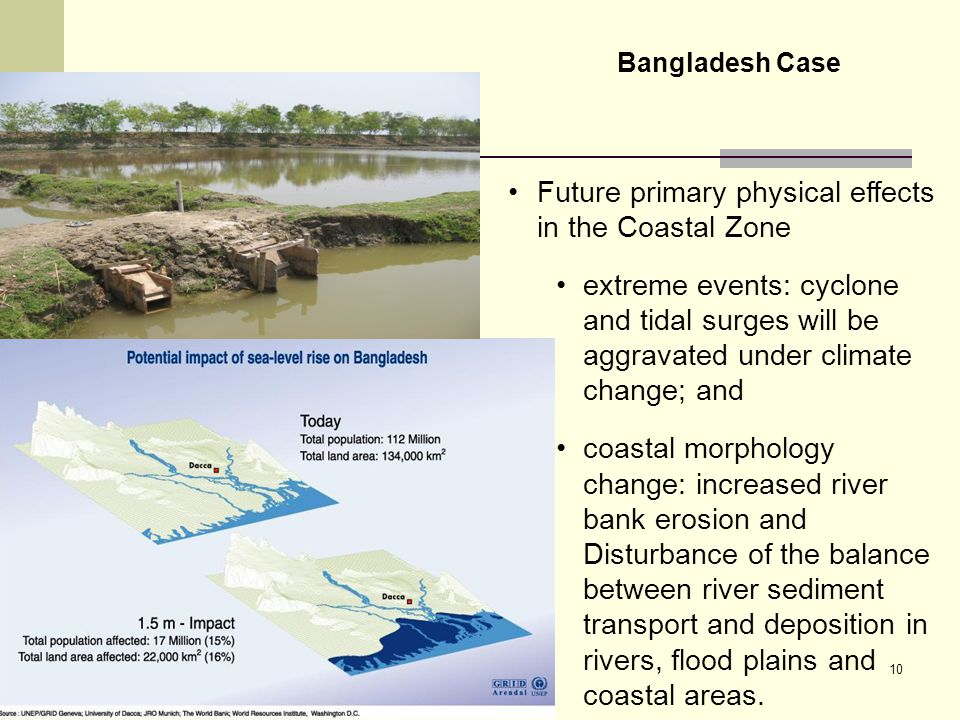 10 Future primary physical effects in the Coastal Zone extreme events: cyclone and tidal surges will be aggravated under climate change; and coastal morphology change: increased river bank erosion and Disturbance of the balance between river sediment transport and deposition in rivers, flood plains and coastal areas.