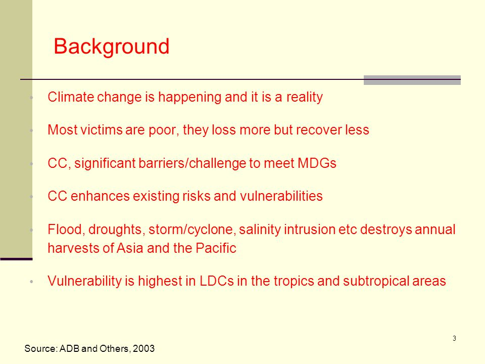 3 Background Climate change is happening and it is a reality Most victims are poor, they loss more but recover less CC, significant barriers/challenge to meet MDGs CC enhances existing risks and vulnerabilities Flood, droughts, storm/cyclone, salinity intrusion etc destroys annual harvests of Asia and the Pacific Vulnerability is highest in LDCs in the tropics and subtropical areas Source: ADB and Others, 2003