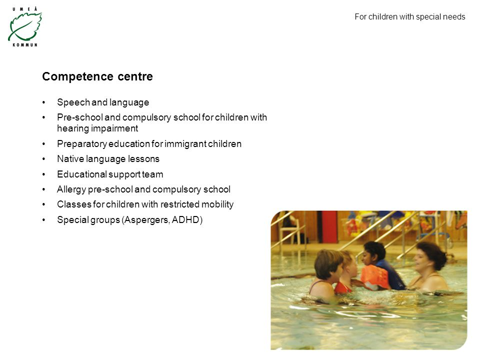 Competence centre Speech and language Pre-school and compulsory school for children with hearing impairment Preparatory education for immigrant children Native language lessons Educational support team Allergy pre-school and compulsory school Classes for children with restricted mobility Special groups (Aspergers, ADHD) For children with special needs