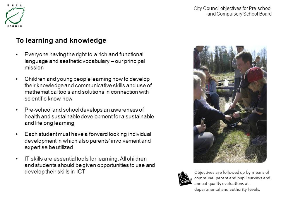 City Council objectives for Pre-school and Compulsory School Board To learning and knowledge Everyone having the right to a rich and functional language and aesthetic vocabulary – our principal mission Children and young people learning how to develop their knowledge and communicative skills and use of mathematical tools and solutions in connection with scientific know-how Pre-school and school develops an awareness of health and sustainable development for a sustainable and lifelong learning Each student must have a forward looking individual development in which also parents involvement and expertise be utilized IT skills are essential tools for learning.