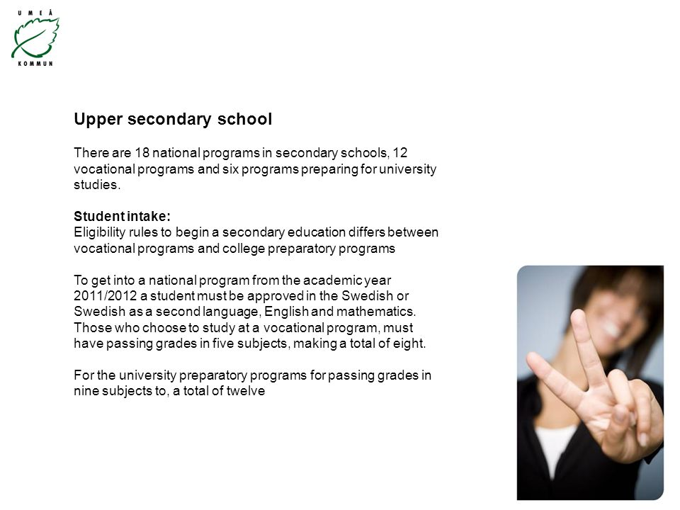 Upper secondary school There are 18 national programs in secondary schools, 12 vocational programs and six programs preparing for university studies.