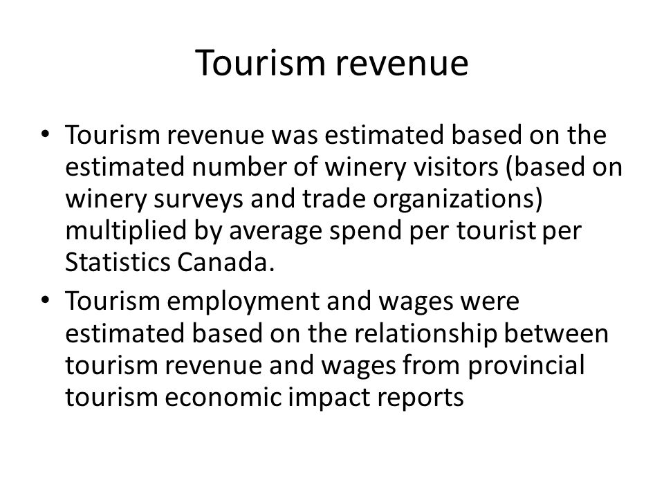Tourism revenue Tourism revenue was estimated based on the estimated number of winery visitors (based on winery surveys and trade organizations) multiplied by average spend per tourist per Statistics Canada.