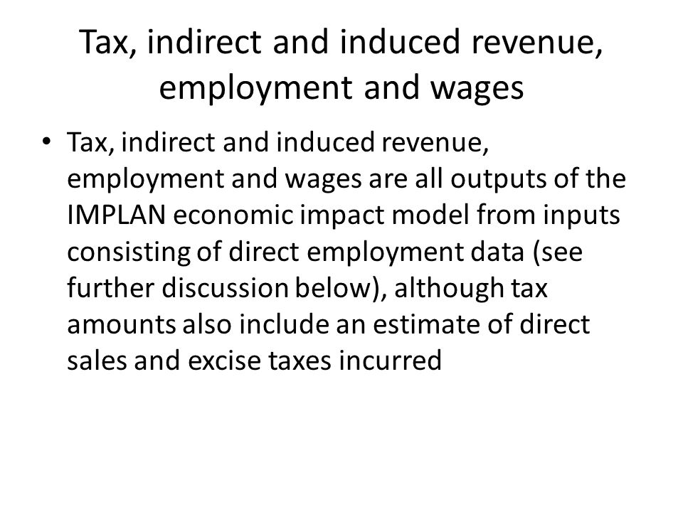 Tax, indirect and induced revenue, employment and wages Tax, indirect and induced revenue, employment and wages are all outputs of the IMPLAN economic impact model from inputs consisting of direct employment data (see further discussion below), although tax amounts also include an estimate of direct sales and excise taxes incurred