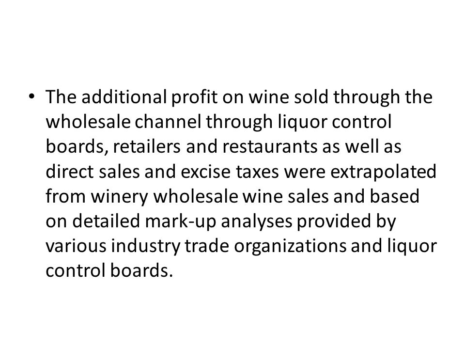The additional profit on wine sold through the wholesale channel through liquor control boards, retailers and restaurants as well as direct sales and excise taxes were extrapolated from winery wholesale wine sales and based on detailed mark-up analyses provided by various industry trade organizations and liquor control boards.