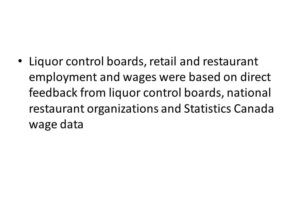 Liquor control boards, retail and restaurant employment and wages were based on direct feedback from liquor control boards, national restaurant organizations and Statistics Canada wage data