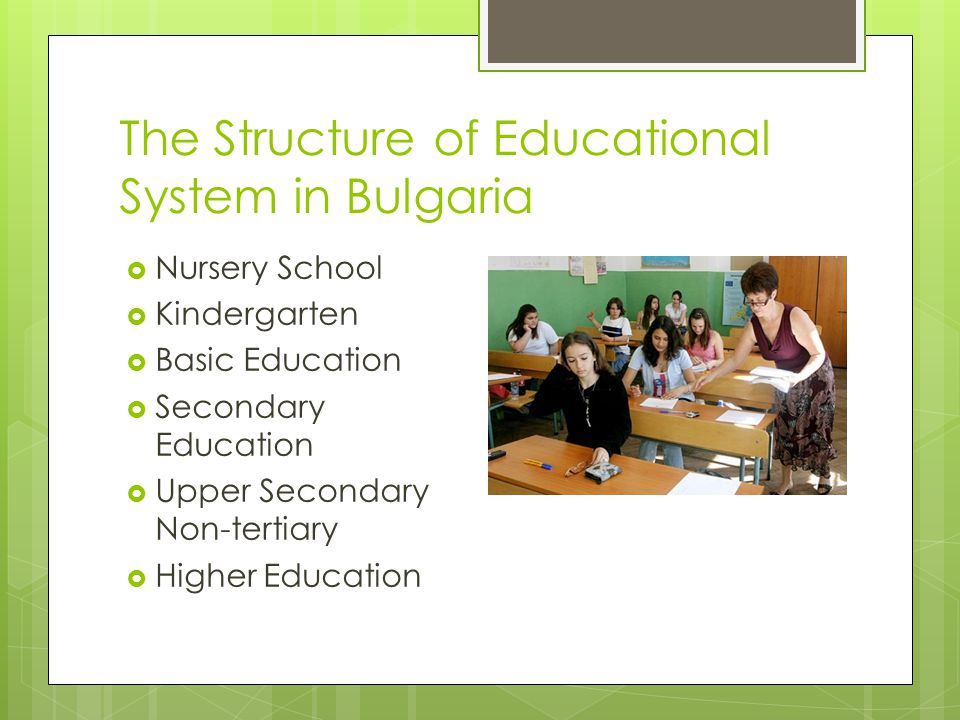 The Structure of Educational System in Bulgaria  Nursery School  Kindergarten  Basic Education  Secondary Education  Upper Secondary Non-tertiary  Higher Education