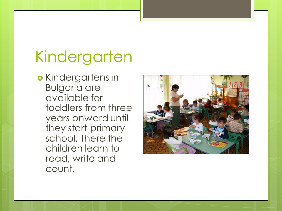 Kindergarten  Kindergartens in Bulgaria are available for toddlers from three years onward until they start primary school.