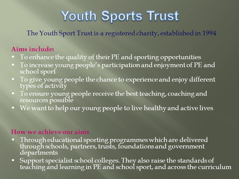 The Youth Sport Trust is a registered charity, established in 1994 Aims include: To enhance the quality of their PE and sporting opportunities To increase young people's participation and enjoyment of PE and school sport To give young people the chance to experience and enjoy different types of activity To ensure young people receive the best teaching, coaching and resources possible We want to help our young people to live healthy and active lives How we achieve our aims Through educational sporting programmes which are delivered through schools, partners, trusts, foundations and government departments Support specialist school colleges.