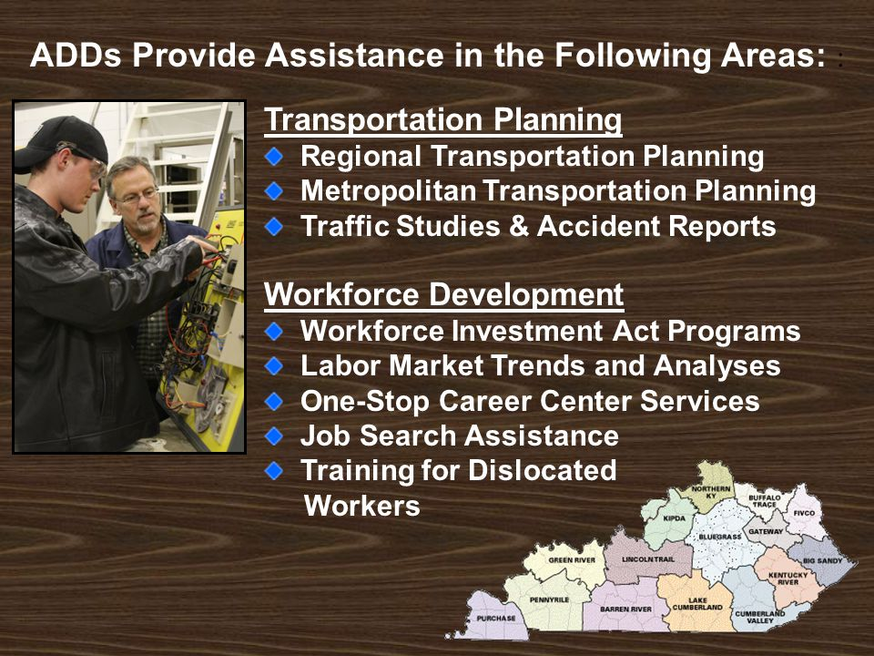 Transportation Planning Regional Transportation Planning Metropolitan Transportation Planning Traffic Studies & Accident Reports Workforce Development Workforce Investment Act Programs Labor Market Trends and Analyses One-Stop Career Center Services Job Search Assistance Training for Dislocated Workers ADDs Provide Assistance in the Following Areas: :