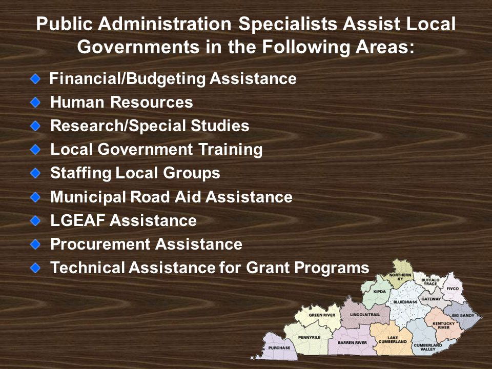 Public Administration Specialists Assist Local Governments in the Following Areas: Financial/Budgeting Assistance Human Resources Research/Special Studies Local Government Training Staffing Local Groups Municipal Road Aid Assistance LGEAF Assistance Procurement Assistance Technical Assistance for Grant Programs