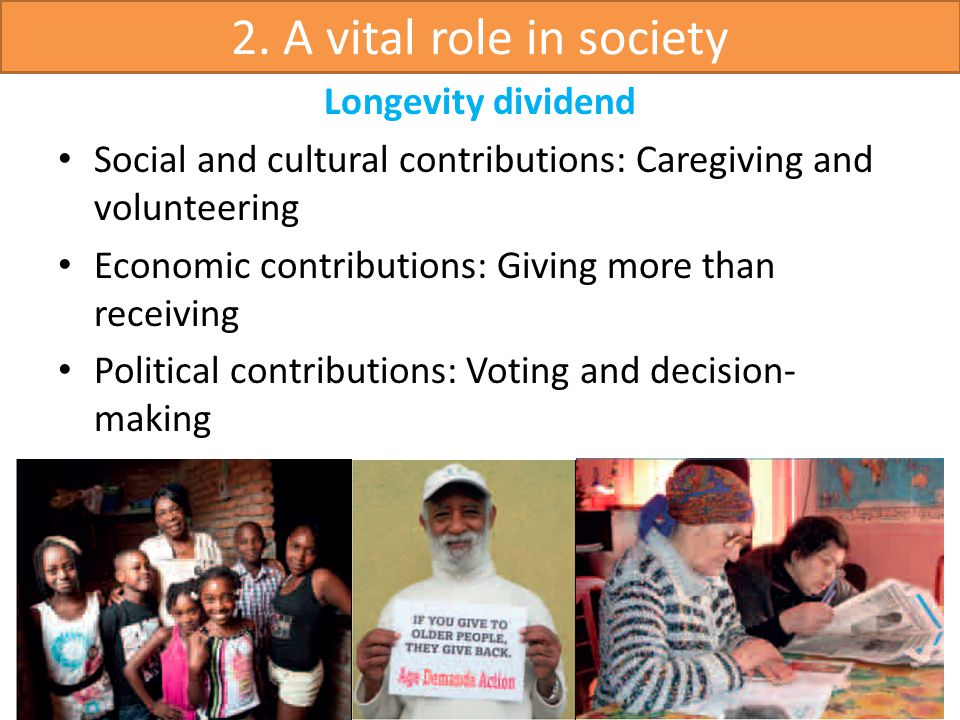 Longevity dividend Social and cultural contributions: Caregiving and volunteering Economic contributions: Giving more than receiving Political contributions: Voting and decision- making 2.