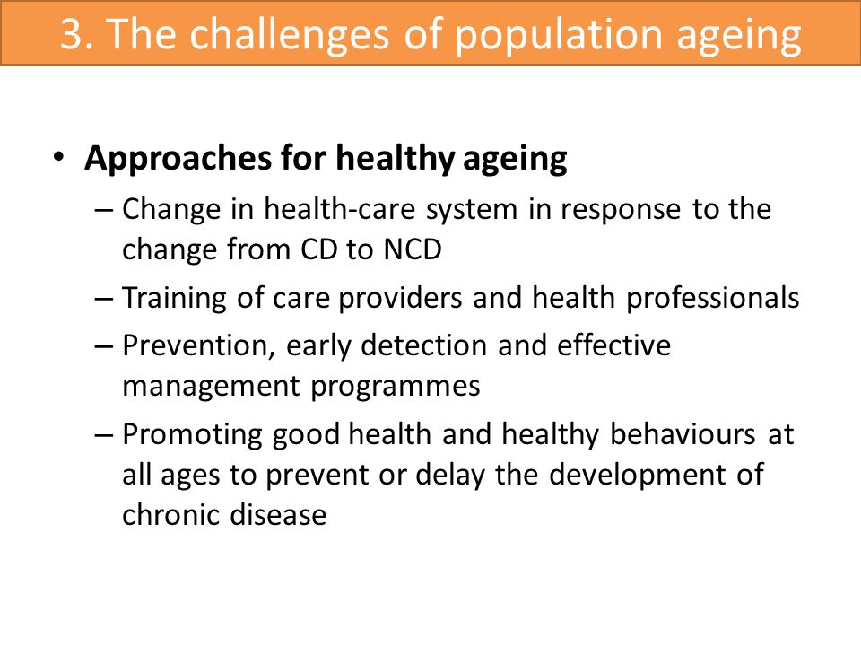 Approaches for healthy ageing – Change in health-care system in response to the change from CD to NCD – Training of care providers and health professionals – Prevention, early detection and effective management programmes – Promoting good health and healthy behaviours at all ages to prevent or delay the development of chronic disease 3.