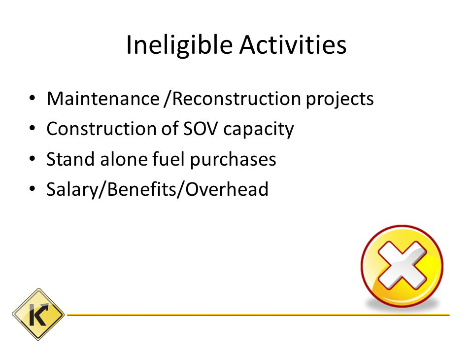 Ineligible Activities Maintenance /Reconstruction projects Construction of SOV capacity Stand alone fuel purchases Salary/Benefits/Overhead
