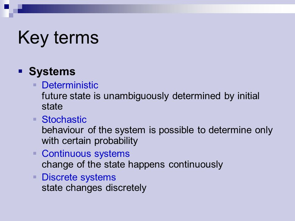 Key terms  Systems  Deterministic future state is unambiguously determined by initial state  Stochastic behaviour of the system is possible to determine only with certain probability  Continuous systems change of the state happens continuously  Discrete systems state changes discretely