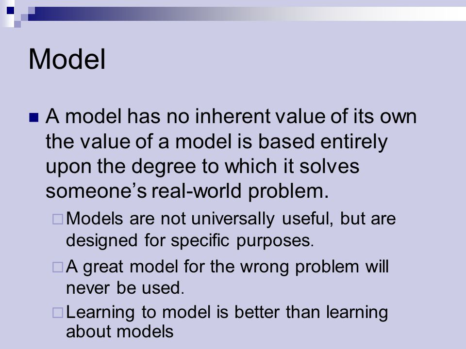 Model A model has no inherent value of its own the value of a model is based entirely upon the degree to which it solves someone's real-world problem.