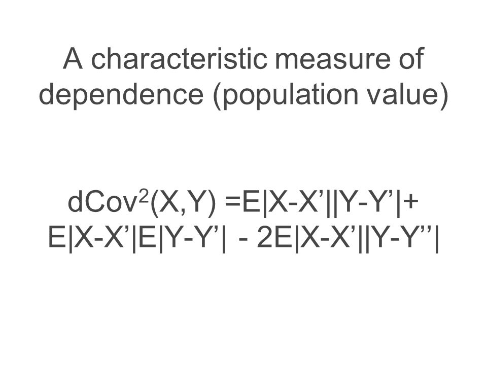 A characteristic measure of dependence (population value) dCov 2 (X,Y) =E|X-X'||Y-Y'|+ E|X-X'|E|Y-Y'| - 2E|X-X'||Y-Y''|