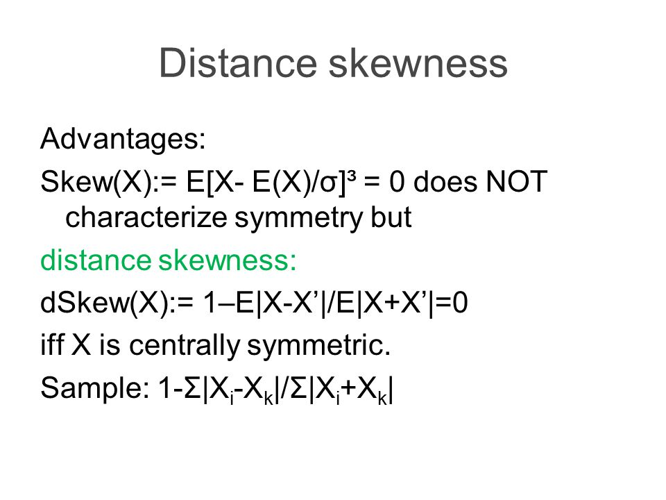 Distance skewness Advantages: Skew(X):= E[X- E(X)/σ]³ = 0 does NOT characterize symmetry but distance skewness: dSkew(X):= 1–E|X-X'|/E|X+X'|=0 iff X is centrally symmetric.