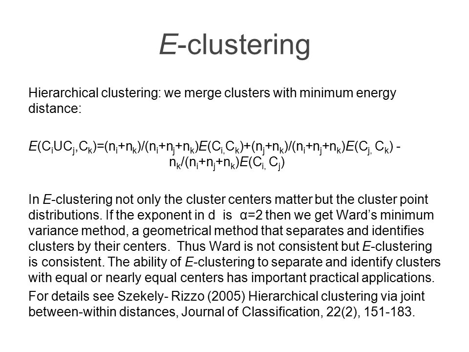 E-clustering Hierarchical clustering: we merge clusters with minimum energy distance: E(C i UC j,C k )=(n i +n k )/(n i +n j +n k )E(C i, C k )+(n j +n k )/(n i +n j +n k )E(C j, C k ) - n k /(n i +n j +n k )E(C i, C j ) In E-clustering not only the cluster centers matter but the cluster point distributions.
