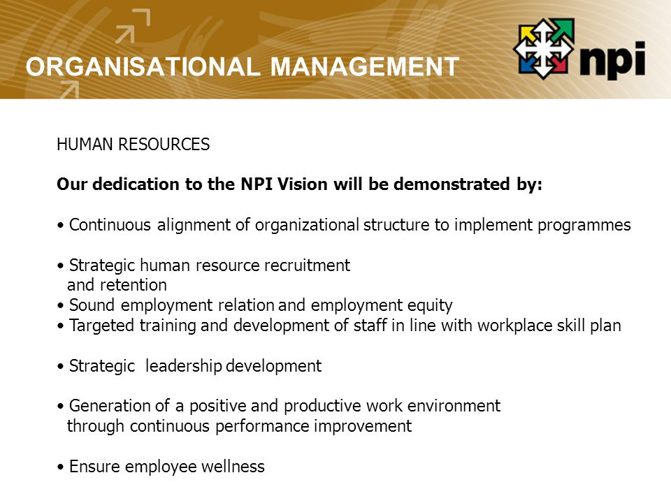 ORGANISATIONAL MANAGEMENT HUMAN RESOURCES Our dedication to the NPI Vision will be demonstrated by: Continuous alignment of organizational structure to implement programmes Strategic human resource recruitment and retention Sound employment relation and employment equity Targeted training and development of staff in line with workplace skill plan Strategic leadership development Generation of a positive and productive work environment through continuous performance improvement Ensure employee wellness