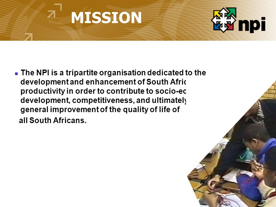 MISSION The NPI is a tripartite organisation dedicated to the development and enhancement of South Africa's productivity in order to contribute to socio-economic development, competitiveness, and ultimately the general improvement of the quality of life of all South Africans.