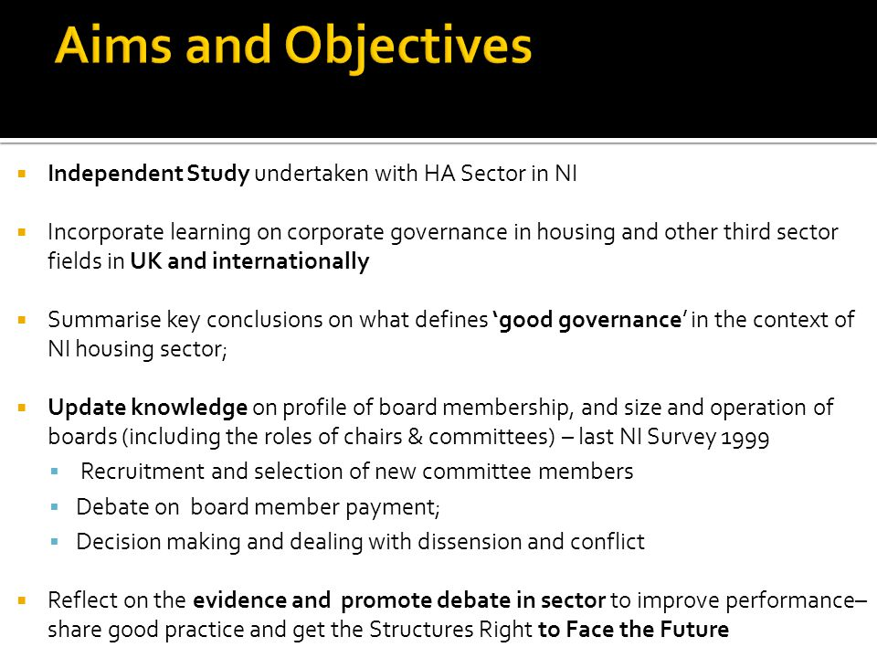  Independent Study undertaken with HA Sector in NI  Incorporate learning on corporate governance in housing and other third sector fields in UK and internationally  Summarise key conclusions on what defines 'good governance' in the context of NI housing sector;  Update knowledge on profile of board membership, and size and operation of boards (including the roles of chairs & committees) – last NI Survey 1999  Recruitment and selection of new committee members  Debate on board member payment;  Decision making and dealing with dissension and conflict  Reflect on the evidence and promote debate in sector to improve performance– share good practice and get the Structures Right to Face the Future
