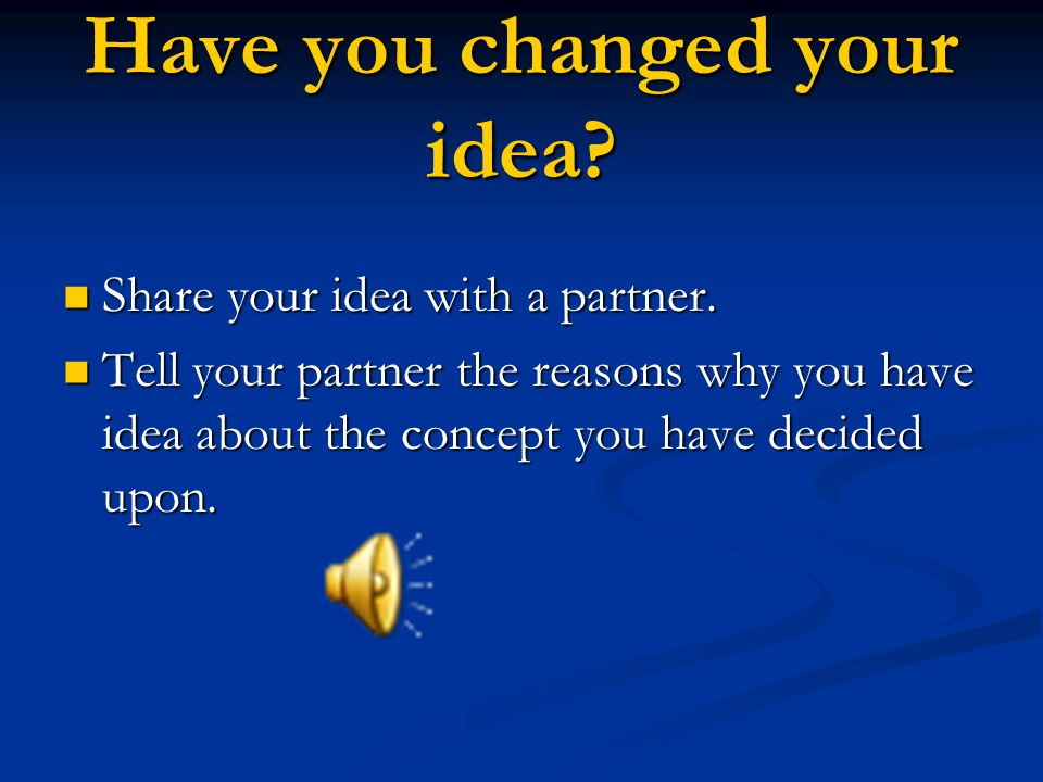 Have you changed your idea. Share your idea with a partner.