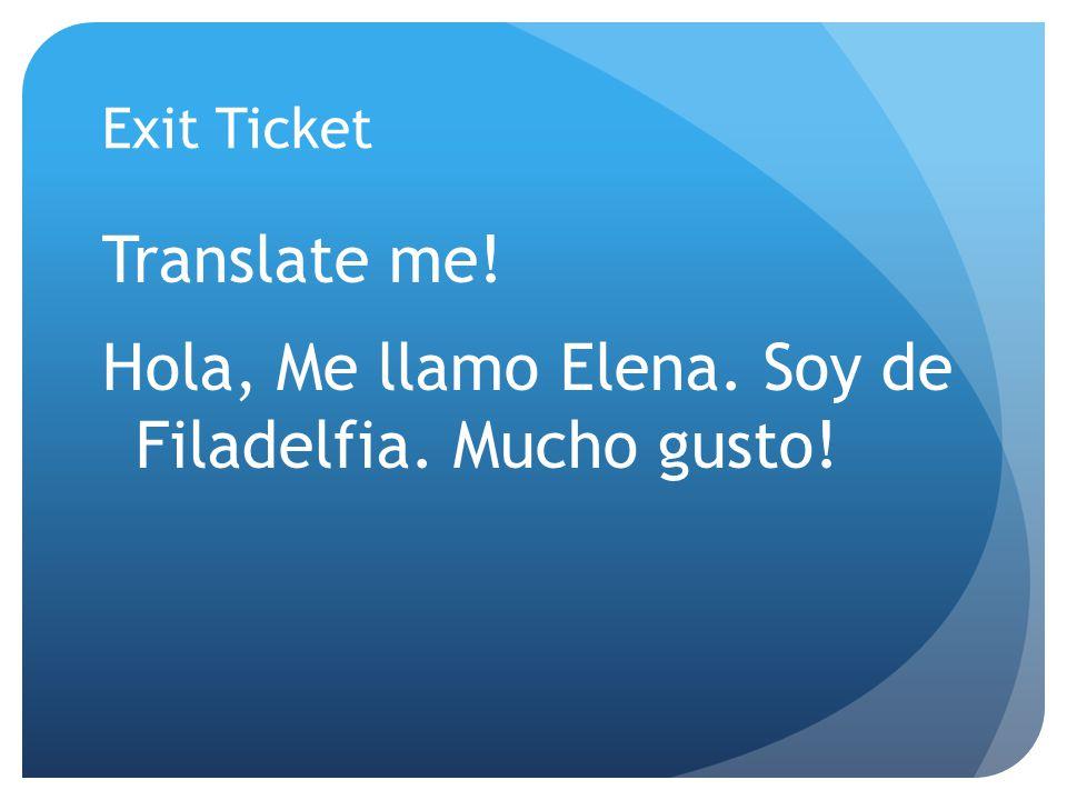 Exit Ticket Translate me! Hola, Me llamo Elena. Soy de Filadelfia. Mucho gusto!