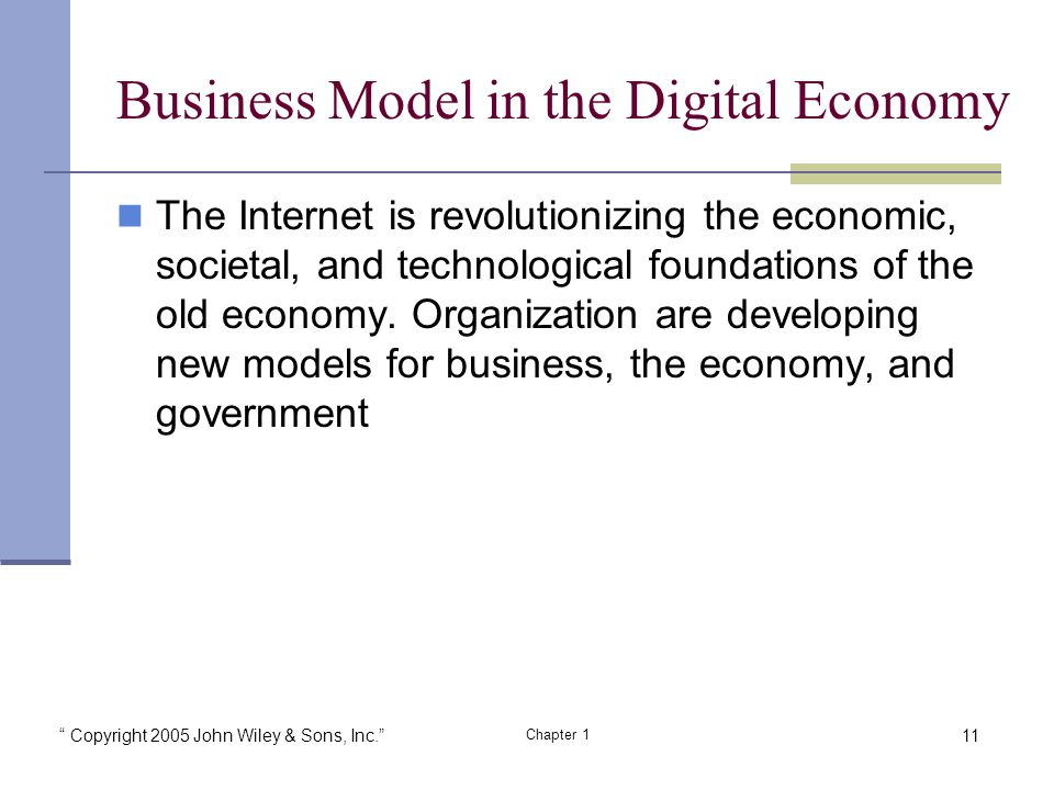 Copyright 2005 John Wiley & Sons, Inc. Chapter 1 Business Model in the Digital Economy The Internet is revolutionizing the economic, societal, and technological foundations of the old economy.