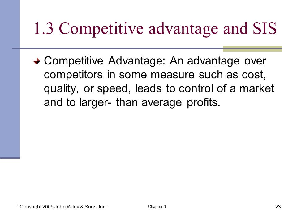 Copyright 2005 John Wiley & Sons, Inc. Chapter Competitive advantage and SIS Competitive Advantage: An advantage over competitors in some measure such as cost, quality, or speed, leads to control of a market and to larger- than average profits.