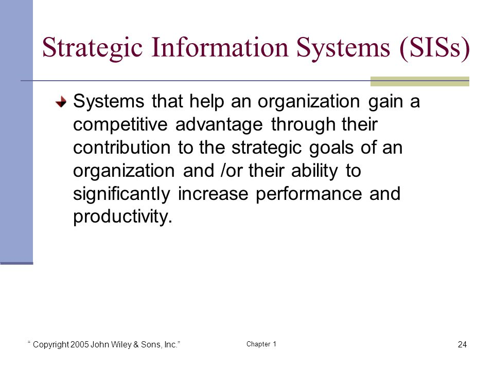 Copyright 2005 John Wiley & Sons, Inc. Chapter 1 Strategic Information Systems (SISs) Systems that help an organization gain a competitive advantage through their contribution to the strategic goals of an organization and /or their ability to significantly increase performance and productivity.