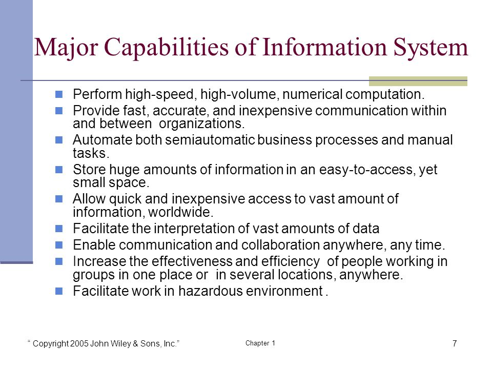Copyright 2005 John Wiley & Sons, Inc. Chapter 1 Major Capabilities of Information System Perform high-speed, high-volume, numerical computation.
